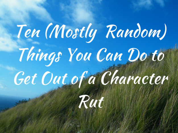 Ten (Mostly Random) Things You Can Do to Get Out of a Character Rut